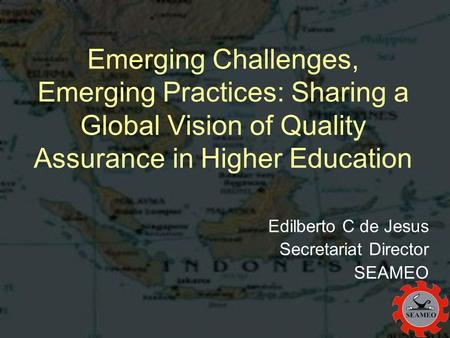 Emerging Challenges, Emerging Practices: Sharing a Global Vision of Quality Assurance in Higher Education Edilberto C de Jesus Secretariat Director SEAMEO.