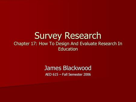 Survey Research Chapter 17: How To Design <strong>And</strong> Evaluate Research In Education James Blackwood AED 615 – Fall Semester 2006.