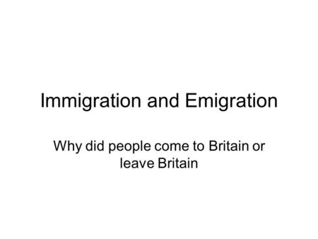 Immigration and Emigration Why did people come to Britain or leave Britain.