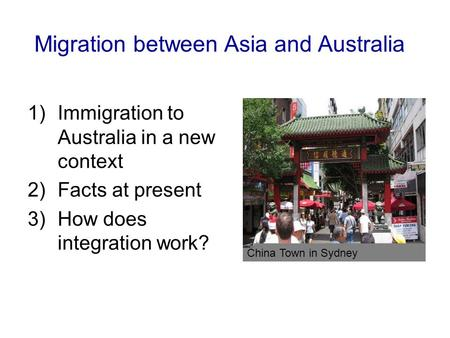 Migration between Asia and Australia 1)Immigration to Australia in a new context 2)Facts at present 3)How does integration work? China Town in Sydney.