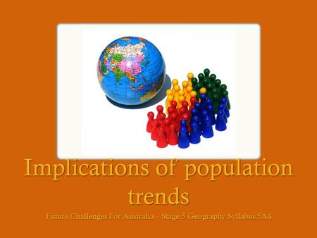 Implications of population trends Future Challenges For Australia – Stage 5 Geography Syllabus 5A4.