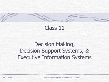 Class 11 Decision Making, Decision Support Systems, & Executive Information Systems MIS 2000Decision Making and Information Systems.