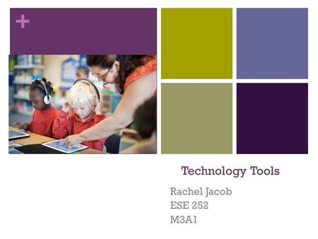 + Technology Tools Rachel Jacob ESE 252 M3A1. + Smart board/ Smart notebook  Description: Interactive Smart Board technology.