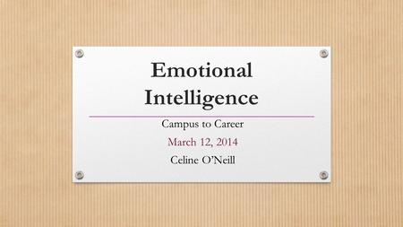 Emotional Intelligence Campus to Career March 12, 2014 Celine O'Neill.