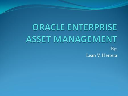 By: Lean V. Herrera. Oracle EAM enables you to: Drive maintenance best practices and improve your organization's performance Empower all workers with.