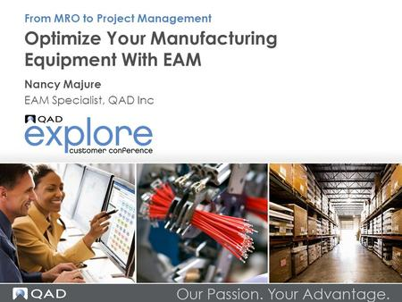 Optimize Your Manufacturing Equipment With EAM Nancy Majure EAM Specialist, QAD Inc From MRO to Project Management.