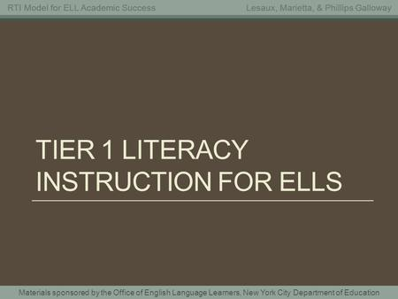 Materials sponsored by the Office of English Language Learners, New York City Department of Education RTI Model for ELL Academic SuccessLesaux, Marietta,