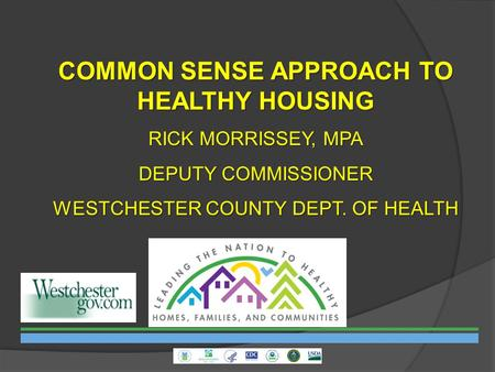 COMMON SENSE APPROACH TO HEALTHY HOUSING RICK MORRISSEY, MPA DEPUTY COMMISSIONER WESTCHESTER COUNTY DEPT. OF HEALTH.