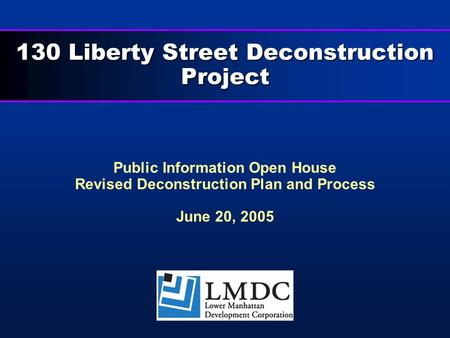 130 Liberty Street Deconstruction Project Public Information Open House Revised Deconstruction Plan and Process June 20, 2005.