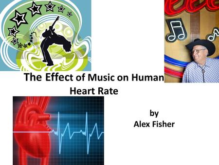 By Alex Fisher The Effec t of Music on Human Heart Rate.
