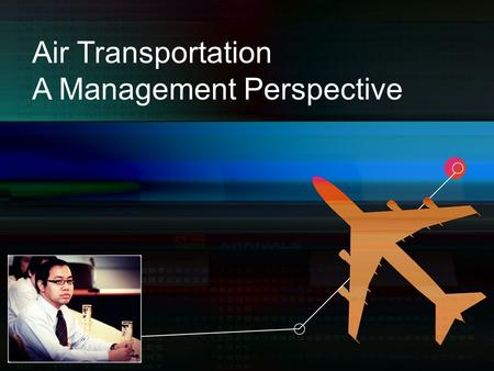 Air Transportation A Management Perspective. Contents Aviation :An Overview Historical Perspective Air Transportation : Regulators and Associations The.