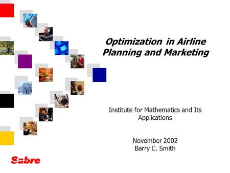 Optimization in Airline Planning and Marketing Institute for Mathematics and Its Applications November 2002 Barry C. Smith.