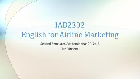 Second Semester, Academic Year 2012/13 Mr. Vincent IAB2302 English for Airline Marketing.