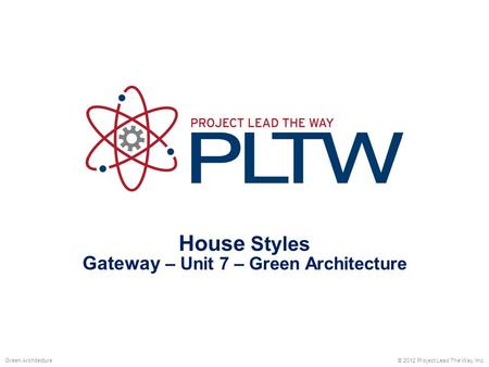 House Styles Gateway – Unit 7 – Green Architecture © 2012 Project Lead The Way, Inc.Green Architecture.