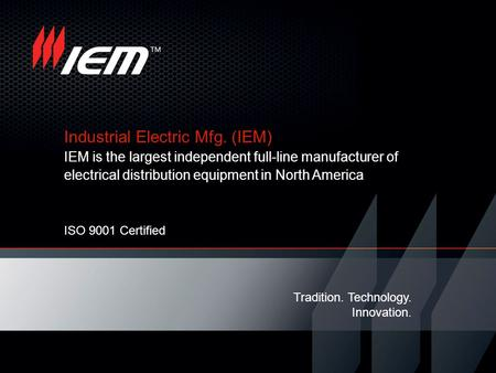 Industrial Electric Mfg. (IEM) IEM is the largest independent full-line manufacturer of electrical distribution equipment in North America Tradition. Technology.