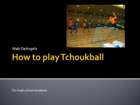 Matt DeAngelis For high school students Origin  Tchoukball was created out of Switzerland.  It has become an international sport  Dr. Hermann Brandt.