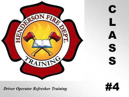 C L A S #4 Driver Operator Refresher Training Operating Emergency Vehicles Class #4 Henderson Fire Department Certified Driver Operator Refresher Training.