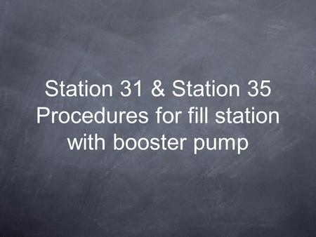 Station 31 & Station 35 Procedures for fill station with booster pump.