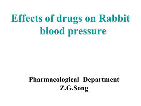 Effects of drugs on Rabbit blood pressure Pharmacological Department Z.G.Song.