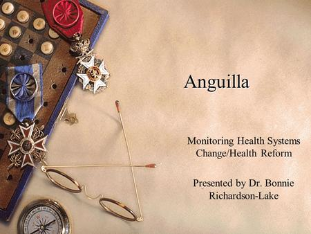 Anguilla Monitoring Health Systems Change/Health Reform Presented by Dr. Bonnie Richardson-Lake.