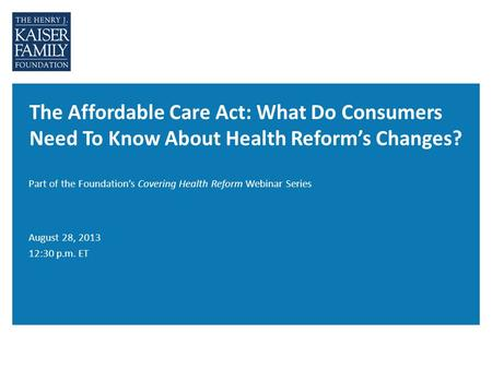 The Affordable Care Act: What Do Consumers Need To Know About Health Reform's Changes? Part of the Foundation's Covering Health Reform Webinar Series August.