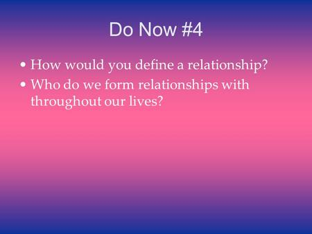 Do Now #4 How would you define a relationship? Who do we form relationships with throughout our lives?