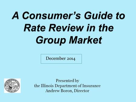 Presented by the Illinois Department of Insurance Andrew Boron, Director December 2014.