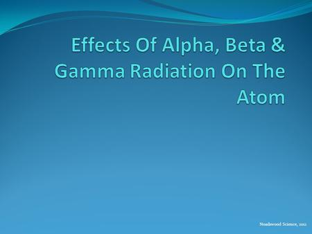 Noadswood Science, 2012. Effects Of Alpha, Beta & Gamma Radiation On The Atom To understand the effect of alpha, beta and gamma radiation on the atom.