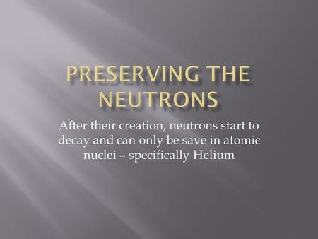 After their creation, neutrons start to decay and can only be save in atomic nuclei – specifically Helium.