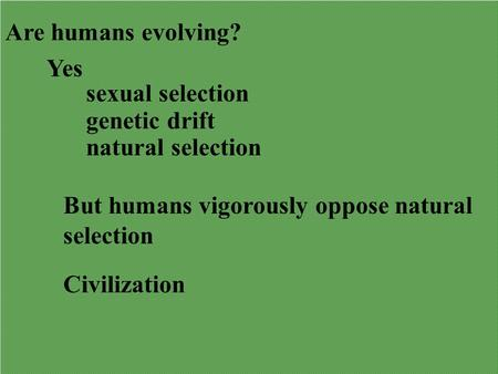 Are humans evolving? Yes sexual selection genetic drift natural selection But humans vigorously oppose natural selection Civilization.