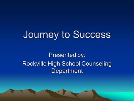 Journey to Success Presented by: Rockville High School Counseling Department.