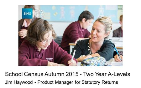 Jim Haywood - Product Manager for Statutory Returns School Census Autumn 2015 - Two Year A-Levels.