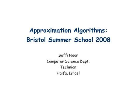 Approximation Algorithms: Bristol Summer School 2008 Seffi Naor Computer Science Dept. Technion Haifa, Israel TexPoint fonts used in EMF. Read the TexPoint.
