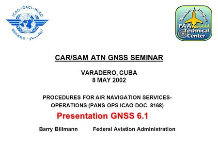 CAR/SAM ATN GNSS SEMINAR VARADERO, CUBA 8 MAY 2002 PROCEDURES FOR AIR NAVIGATION SERVICES- OPERATIONS (PANS OPS ICAO DOC. 8168) Barry Billmann Federal.