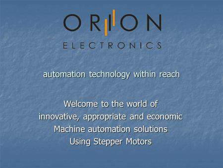 Automation technology within reach Welcome to the world of innovative, appropriate and economic Machine automation solutions Using Stepper Motors.