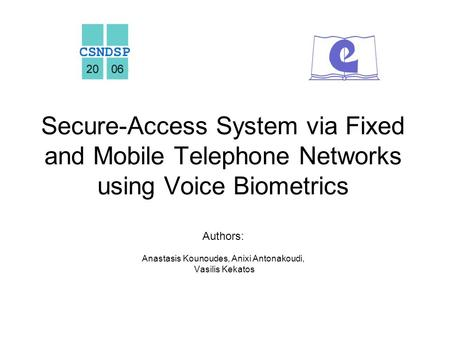Secure-Access System via Fixed and Mobile Telephone Networks using Voice Biometrics Authors: Anastasis Kounoudes, Anixi Antonakoudi, Vasilis Kekatos.