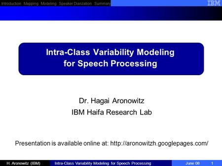 Introduction Mapping Modeling Speaker Diarization Summary H. Aronowitz (IBM) Intra-Class Variability Modeling for Speech Processing June 08 1 Dr. Hagai.