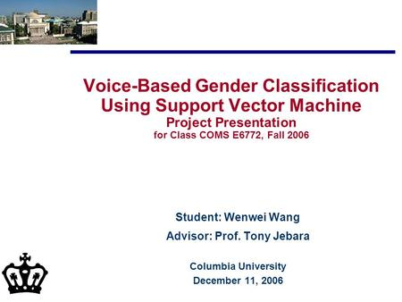 Voice-Based Gender Classification Using Support Vector Machine Project Presentation for Class COMS E6772, Fall 2006 Student: Wenwei Wang Advisor: Prof.