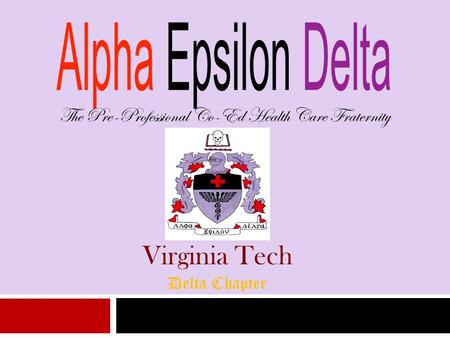 The Pre-Professional Co-Ed Health Care Fraternity Virginia Tech Delta Chapter.