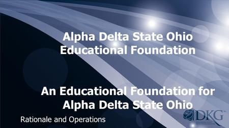 Alpha Delta State Ohio Educational Foundation An Educational Foundation for Alpha Delta State Ohio Rationale and Operations.