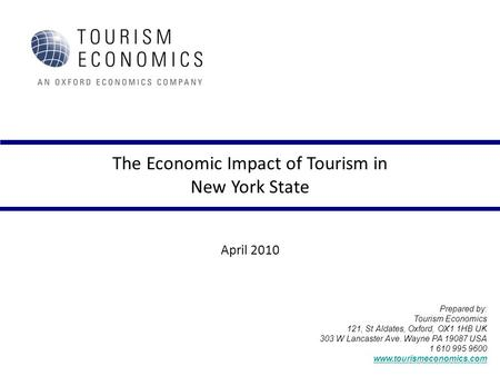 The Economic Impact of Tourism in New York State April 2010 Prepared by: Tourism Economics 121, St Aldates, Oxford, OX1 1HB UK 303 W Lancaster Ave. Wayne.
