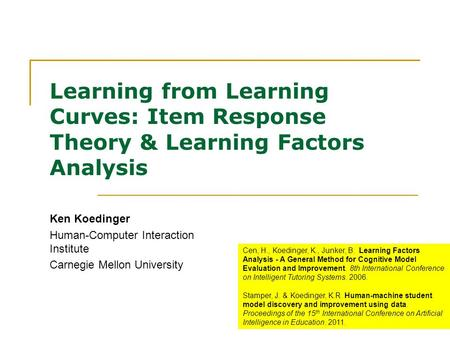 1 Learning from Learning Curves: Item Response Theory & Learning Factors Analysis Ken Koedinger Human-Computer Interaction Institute Carnegie Mellon University.