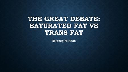 THE GREAT DEBATE: SATURATED FAT VS TRANS FAT Brittney Hudson.