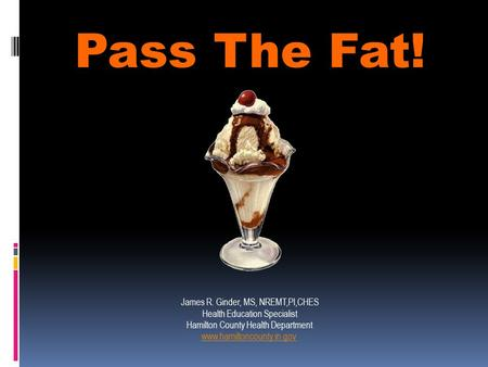 James R. Ginder, MS, NREMT,PI,CHES Health Education Specialist Hamilton County Health Department www.hamiltoncounty.in.gov Pass The Fat!