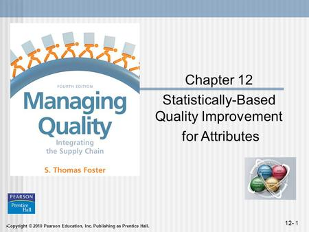  Copyright © 2010 Pearson Education, Inc. Publishing as Prentice Hall. 12- 1 Chapter 12 Statistically-Based Quality Improvement for Attributes.