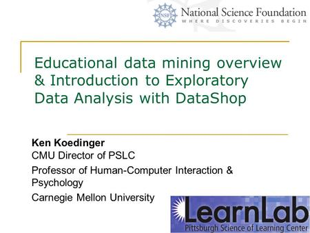 Educational data mining overview & Introduction to Exploratory Data Analysis with DataShop Ken Koedinger CMU Director of PSLC Professor of Human-Computer.