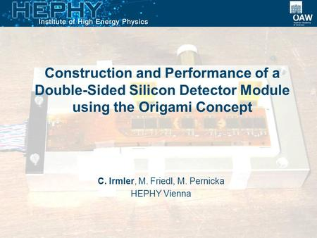 Construction and Performance of a Double-Sided Silicon Detector Module using the Origami Concept C. Irmler, M. Friedl, M. Pernicka HEPHY Vienna.