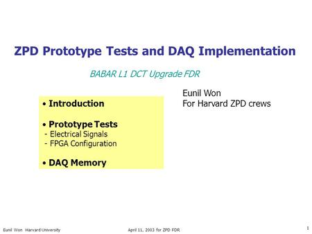Eunil Won Harvard University April 11, 2003 for ZPD FDR 1 ZPD Prototype Tests and DAQ Implementation Introduction Prototype Tests - Electrical Signals.