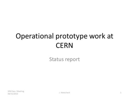 Operational prototype work at CERN Status report MM Gen. Meeting, 06/11/2013 J. Wotschack1.