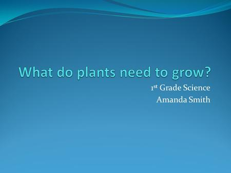 1 st Grade Science Amanda Smith. Click on the picture of the items needed by plants to grow. Water Soil Air Light Computer Pencil Car Food.